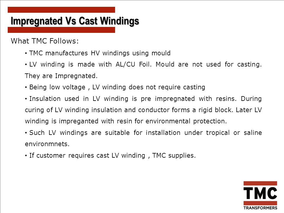 What TMC Follows: TMC manufactures HV windings using mould LV winding is made with AL/CU Foil. Mould are not used for casting. They are Impregnated. B