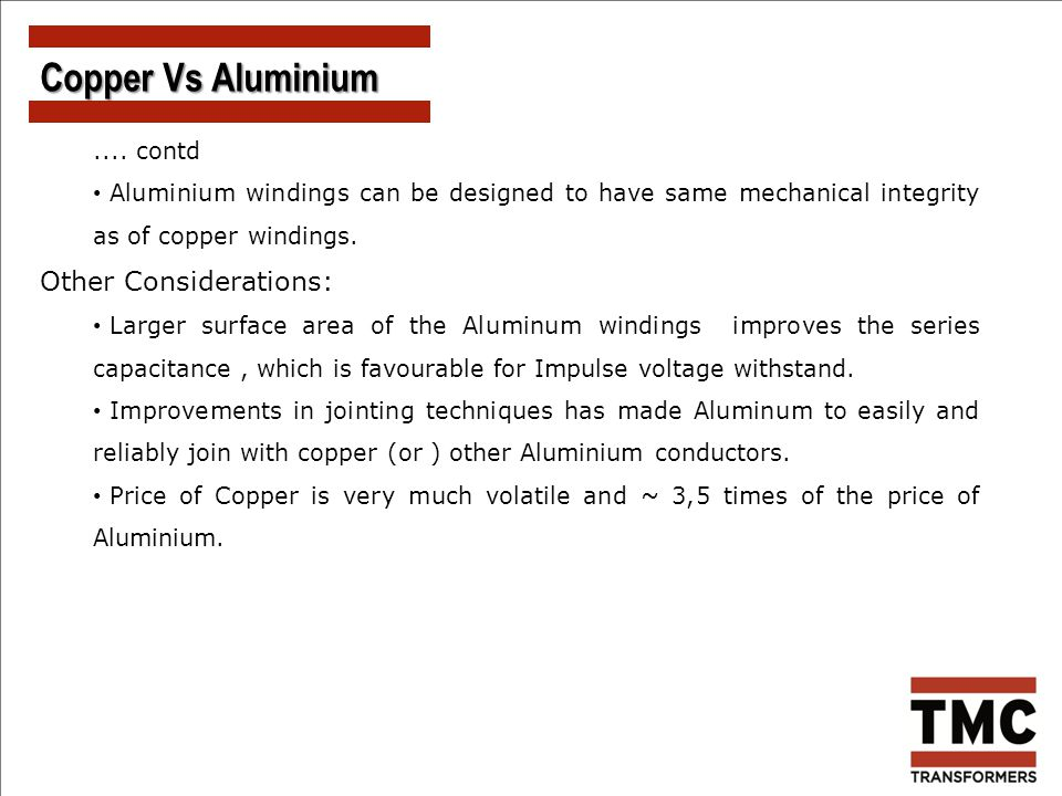 .... contd Aluminium windings can be designed to have same mechanical integrity as of copper windings. Other Considerations: Larger surface area of th