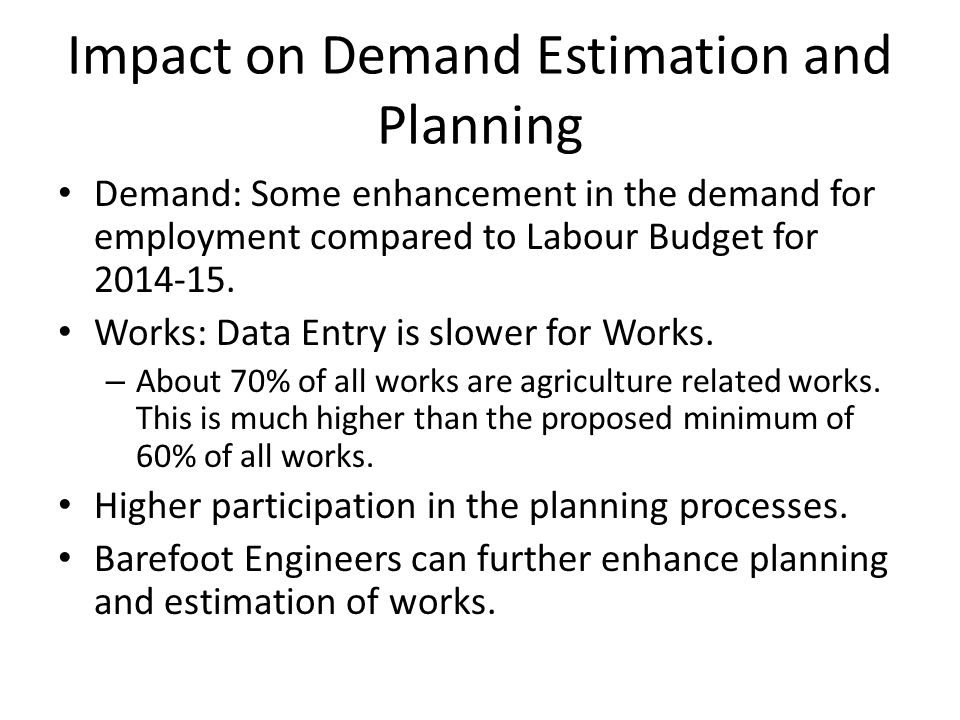 Impact on Demand Estimation and Planning Demand: Some enhancement in the demand for employment compared to Labour Budget for 2014-15. Works: Data Entr