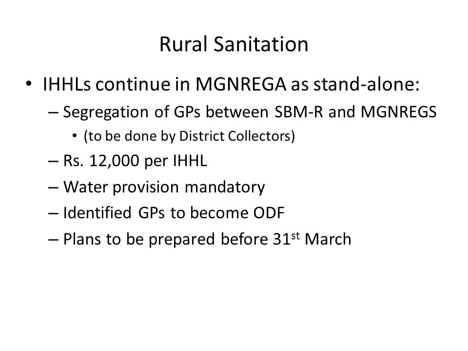 Rural Sanitation IHHLs continue in MGNREGA as stand-alone: – Segregation of GPs between SBM-R and MGNREGS (to be done by District Collectors) – Rs. 12