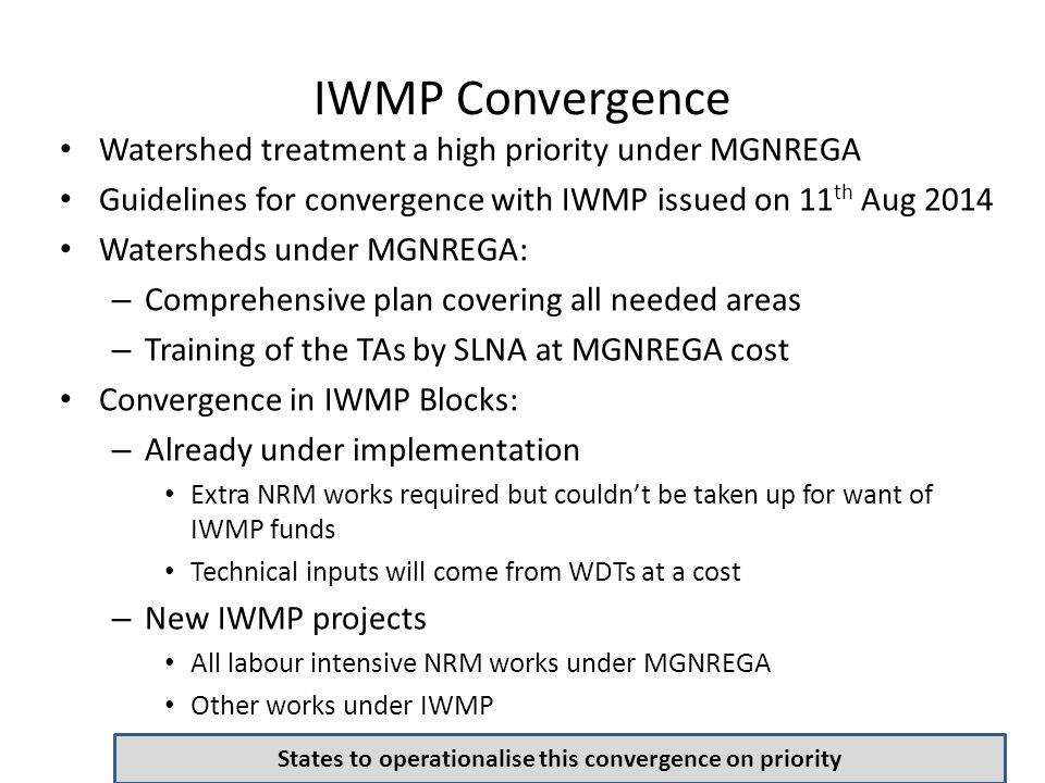 IWMP Convergence Watershed treatment a high priority under MGNREGA Guidelines for convergence with IWMP issued on 11 th Aug 2014 Watersheds under MGNR