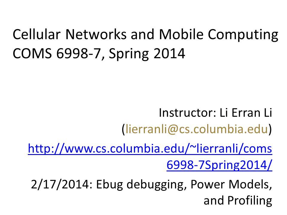 Cellular Networks and Mobile Computing COMS 6998-7, Spring 2014 Instructor: Li Erran Li (lierranli@cs.columbia.edu) http://www.cs.columbia.edu/~lierranli/coms 6998-7Spring2014/ 2/17/2014: Ebug debugging, Power Models, and Profiling