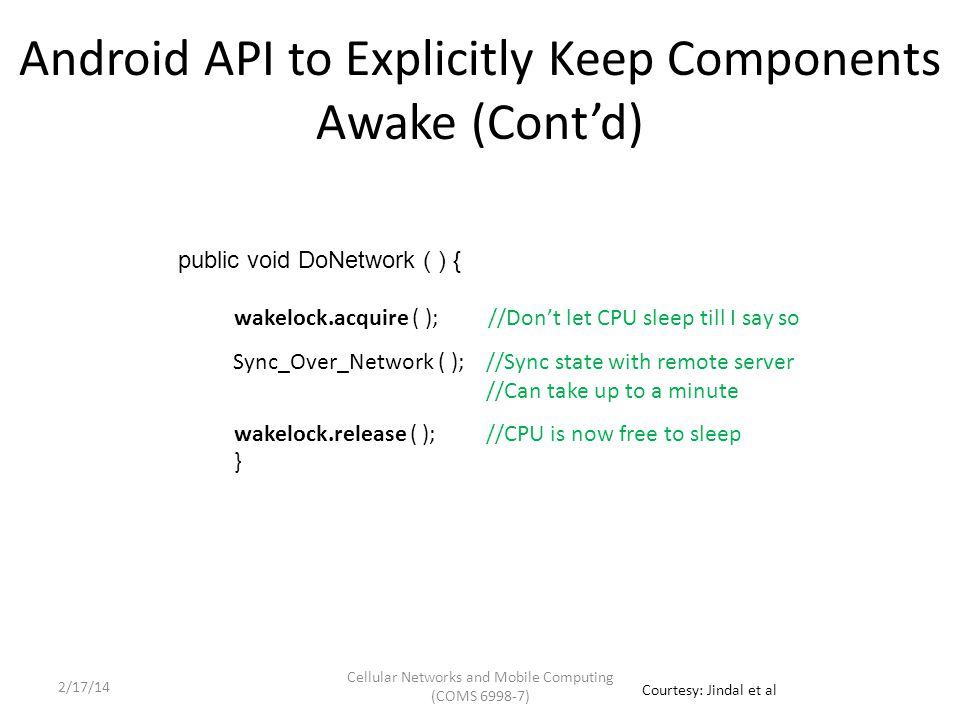 Android API to Explicitly Keep Components Awake (Cont'd) public void DoNetwork ( ) { wakelock.acquire ( ); //Don't let CPU sleep till I say so wakelock.release ( ); //CPU is now free to sleep } Sync_Over_Network ( ); //Sync state with remote server //Can take up to a minute Cellular Networks and Mobile Computing (COMS 6998-7) Courtesy: Jindal et al 2/17/14
