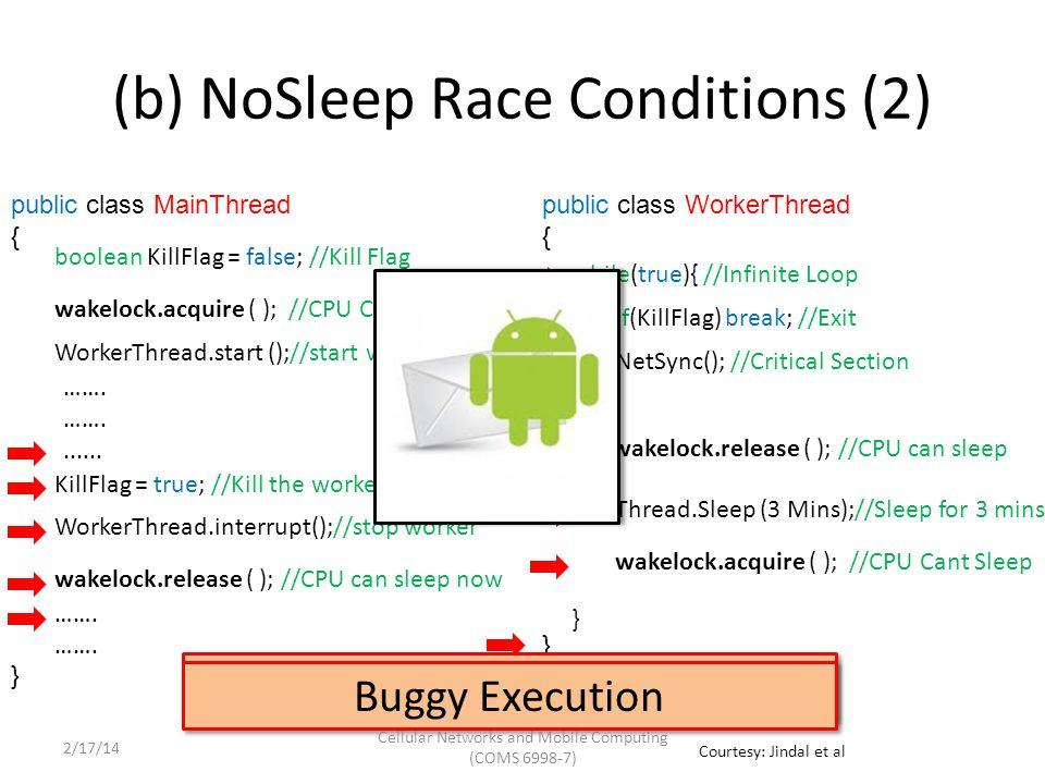 public class WorkerThread { } while(true){ //Infinite Loop } (b) NoSleep Race Conditions (2) public class MainThread { } wakelock.acquire ( ); //CPU Cant Sleep WorkerThread.start ();//start worker WorkerThread.interrupt();//stop worker wakelock.release ( ); //CPU can sleep now boolean KillFlag = false; //Kill Flag KillFlag = true; //Kill the worker thread if(KillFlag) break; //Exit NetSync(); //Critical Section Thread.Sleep (3 Mins);//Sleep for 3 mins wakelock.release ( ); //CPU can sleep wakelock.acquire ( ); //CPU Cant Sleep …….......