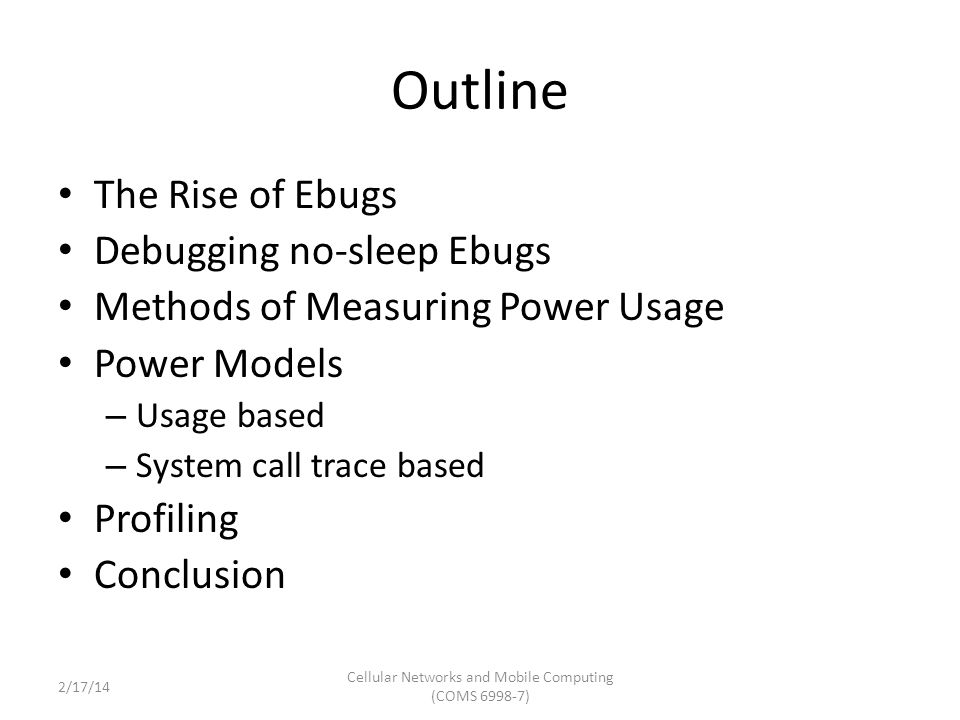 Outline The Rise of Ebugs Debugging no-sleep Ebugs Methods of Measuring Power Usage Power Models – Usage based – System call trace based Profiling Conclusion Cellular Networks and Mobile Computing (COMS 6998-7) 2/17/14