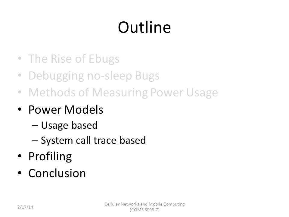 Outline The Rise of Ebugs Debugging no-sleep Bugs Methods of Measuring Power Usage Power Models – Usage based – System call trace based Profiling Conclusion Cellular Networks and Mobile Computing (COMS 6998-7) 2/17/14