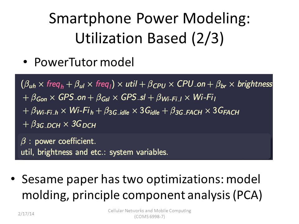 Smartphone Power Modeling: Utilization Based (2/3) Sesame paper has two optimizations: model molding, principle component analysis (PCA) PowerTutor model Cellular Networks and Mobile Computing (COMS 6998-7) 2/17/14