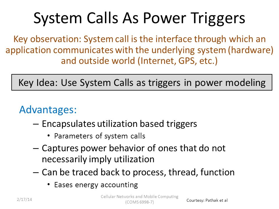 System Calls As Power Triggers Advantages: – Encapsulates utilization based triggers Parameters of system calls – Captures power behavior of ones that do not necessarily imply utilization – Can be traced back to process, thread, function Eases energy accounting Key observation: System call is the interface through which an application communicates with the underlying system (hardware) and outside world (Internet, GPS, etc.) Key Idea: Use System Calls as triggers in power modeling Courtesy: Pathak et al Cellular Networks and Mobile Computing (COMS 6998-7) 2/17/14