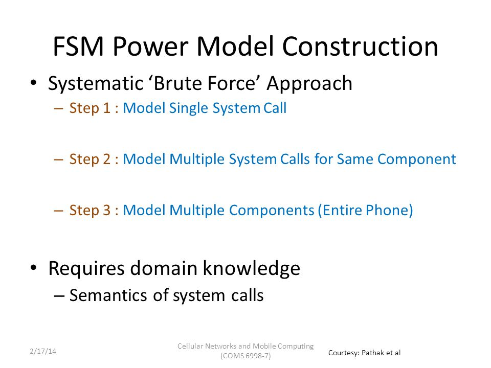 FSM Power Model Construction Systematic 'Brute Force' Approach – Step 1 : Model Single System Call – Step 2 : Model Multiple System Calls for Same Component – Step 3 : Model Multiple Components (Entire Phone) Requires domain knowledge – Semantics of system calls Courtesy: Pathak et al Cellular Networks and Mobile Computing (COMS 6998-7) 2/17/14