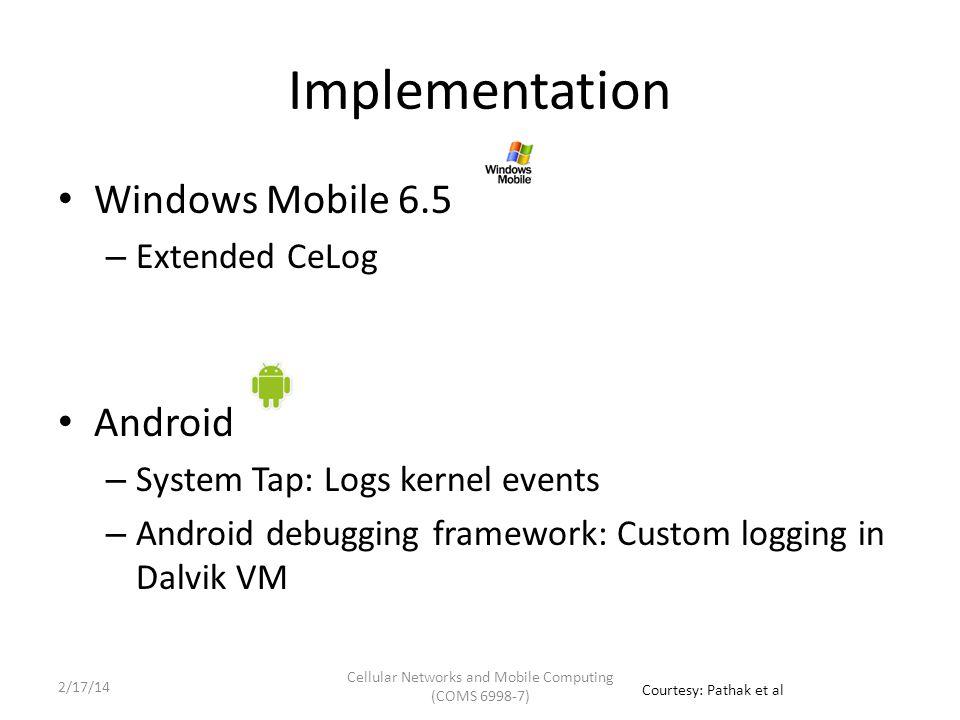 Implementation Windows Mobile 6.5 – Extended CeLog Android – System Tap: Logs kernel events – Android debugging framework: Custom logging in Dalvik VM Courtesy: Pathak et al Cellular Networks and Mobile Computing (COMS 6998-7) 2/17/14