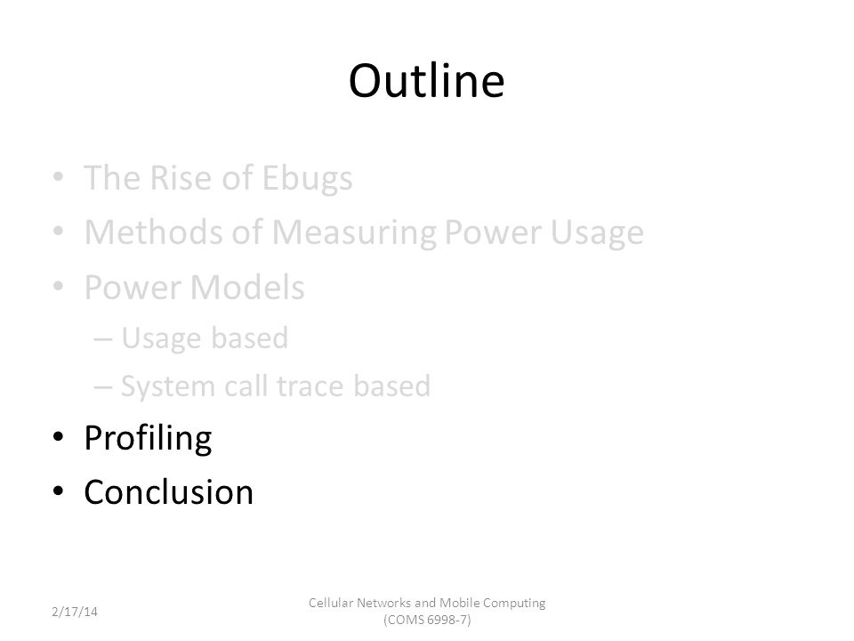 Outline The Rise of Ebugs Methods of Measuring Power Usage Power Models – Usage based – System call trace based Profiling Conclusion Cellular Networks and Mobile Computing (COMS 6998-7) 2/17/14