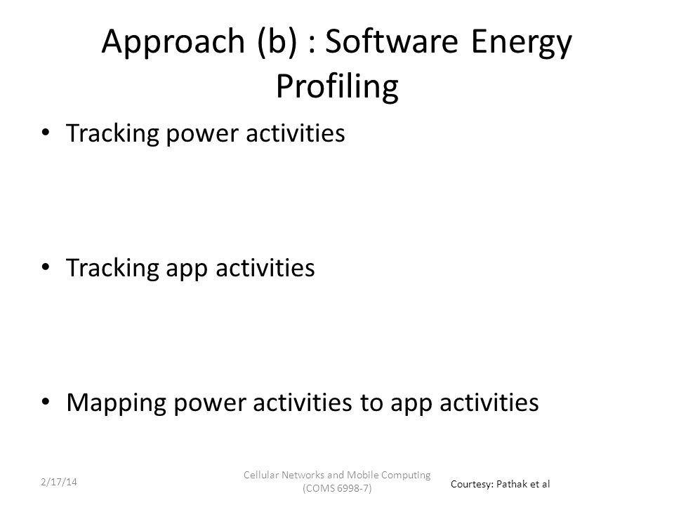 Tracking Power Activities Power Modeling State-of-art 'utilization based' power models are inaccurate on smartphones – Only active utilization => power consumption – Energy is consumed linearly w.r.t utilization – Hard to map power triggers to fine grained app activities System call triggered FSM based fine-grained power model [Eurosys '11] – Use system calls as power triggers – System calls drive Finite-State-Machine Base State Prod.