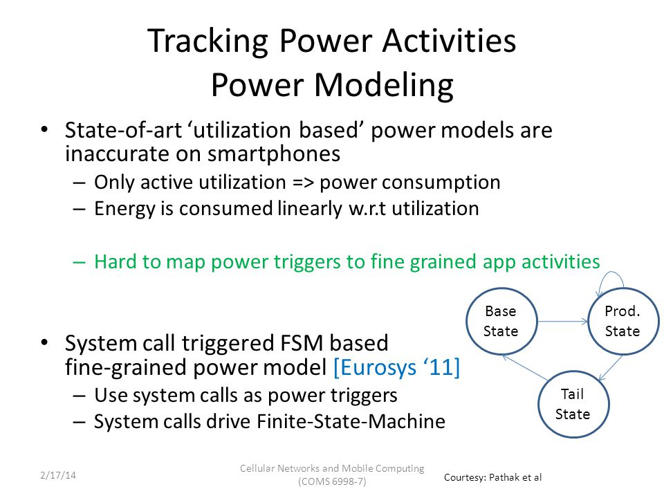 Tracking App Activities Granularity of Energy Accounting Multi Processing: Multi Threading: Third Party Ad Module Collect information Upload information Download ads Multiple Routines: Cellular Networks and Mobile Computing (COMS 6998-7) Courtesy: Pathak et al 2/17/14