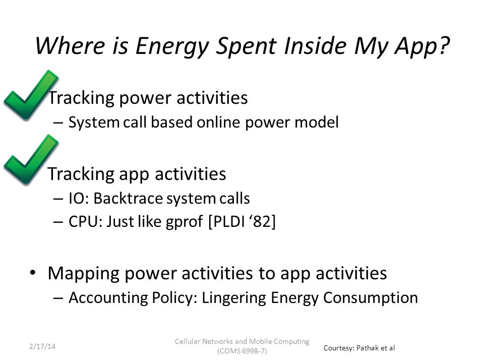 Lingering Energy Consumption (a) Tail Energy Effect on power/energy consumed by a component because of an activity lasts beyond the end of the activity Components with tail:Sdcard 3G WiFi GPS Power Consumed (mW) Time send 10 KB Tail (upto 7 seconds) send completed foo() Cellular Networks and Mobile Computing (COMS 6998-7) Courtesy: Pathak et al 2/17/14