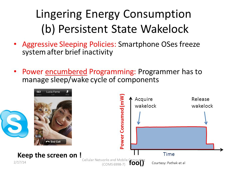 Lingering Energy Consumption Case 1: Single Call Single Tail Power Consumed (mW) Time send 10 KB Tail (upto 7 seconds) send completed 1.Energy represented in terms of an energy tuple (U, T) 2.(U, T) is attributed to entity (s) containing send system call T U Cellular Networks and Mobile Computing (COMS 6998-7) Courtesy: Pathak et al 2/17/14