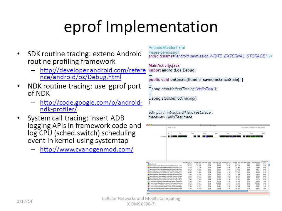 eprof Implementation (Cont'd) Augmented TraceView in Dalvik – gprof-like tracing + syscall tracing eprof API: StartEnergyTracing() StopEnergyTracing() – Needs app recompile Modified Android framework to trace each app by default (no need for app source) Modified Android framework to trace each app by default (no need for app source) Cellular Networks and Mobile Computing (COMS 6998-7) Courtesy: Pathak et al 2/17/14
