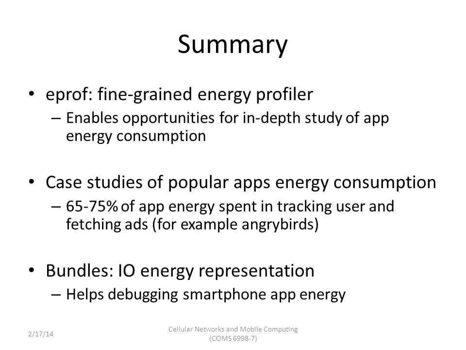 Summary eprof: fine-grained energy profiler – Enables opportunities for in-depth study of app energy consumption Case studies of popular apps energy consumption – 65-75% of app energy spent in tracking user and fetching ads (for example angrybirds) Bundles: IO energy representation – Helps debugging smartphone app energy Cellular Networks and Mobile Computing (COMS 6998-7) 2/17/14