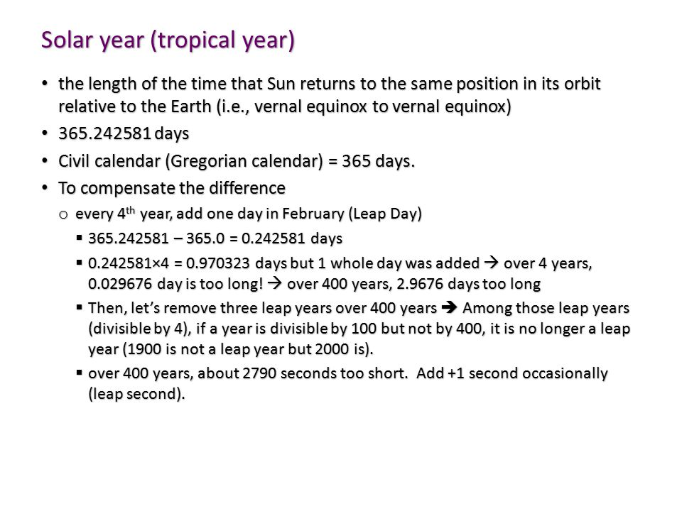 Solar year (tropical year) the length of the time that Sun returns to the same position in its orbit relative to the Earth (i.e., vernal equinox to vernal equinox) the length of the time that Sun returns to the same position in its orbit relative to the Earth (i.e., vernal equinox to vernal equinox) 365.242581 days 365.242581 days Civil calendar (Gregorian calendar) = 365 days.