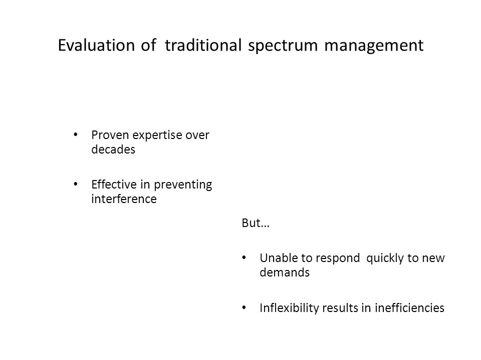Evaluation of traditional spectrum management Proven expertise over decades Effective in preventing interference But… Unable to respond quickly to new demands Inflexibility results in inefficiencies