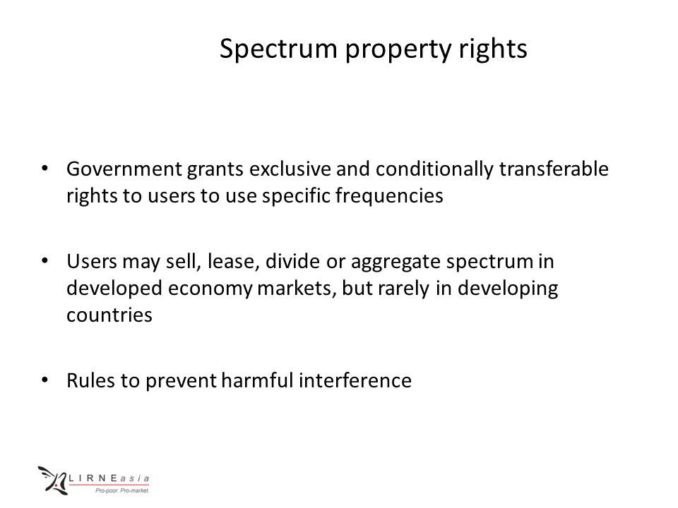 Spectrum property rights Government grants exclusive and conditionally transferable rights to users to use specific frequencies Users may sell, lease, divide or aggregate spectrum in developed economy markets, but rarely in developing countries Rules to prevent harmful interference