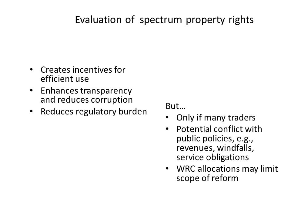 Evaluation of spectrum property rights Creates incentives for efficient use Enhances transparency and reduces corruption Reduces regulatory burden But… Only if many traders Potential conflict with public policies, e.g., revenues, windfalls, service obligations WRC allocations may limit scope of reform