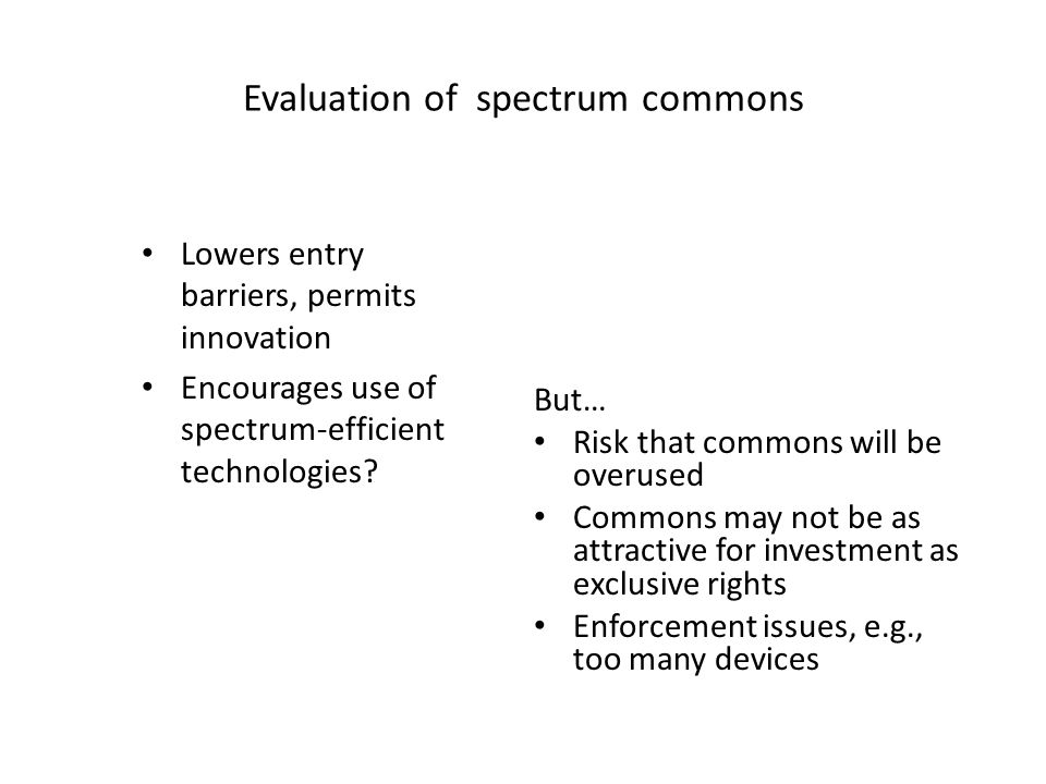 Evaluation of spectrum commons Lowers entry barriers, permits innovation Encourages use of spectrum-efficient technologies? But… Risk that commons wil