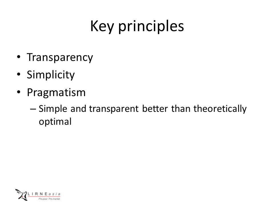 Key principles Transparency Simplicity Pragmatism – Simple and transparent better than theoretically optimal