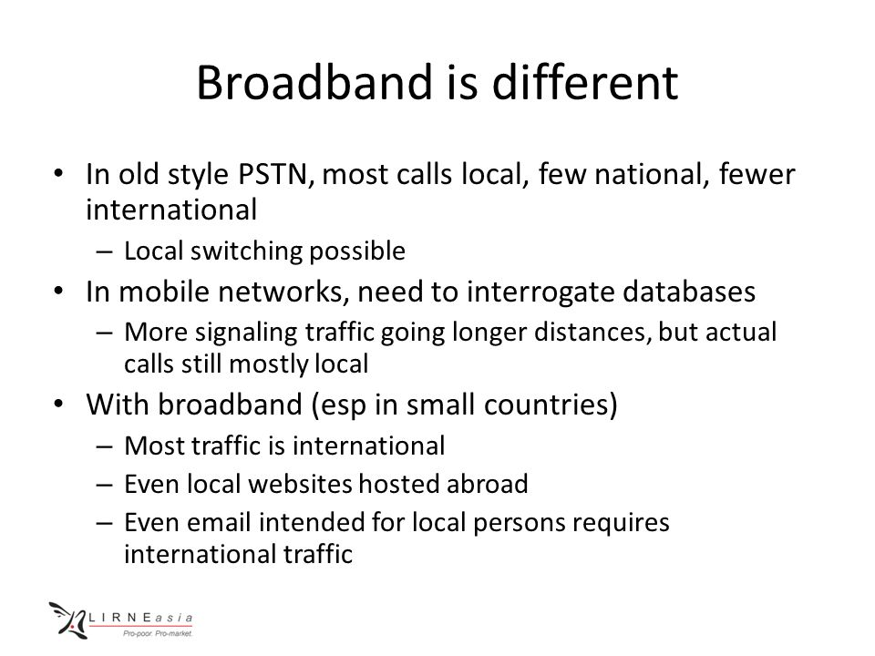 Broadband is different In old style PSTN, most calls local, few national, fewer international – Local switching possible In mobile networks, need to interrogate databases – More signaling traffic going longer distances, but actual calls still mostly local With broadband (esp in small countries) – Most traffic is international – Even local websites hosted abroad – Even email intended for local persons requires international traffic
