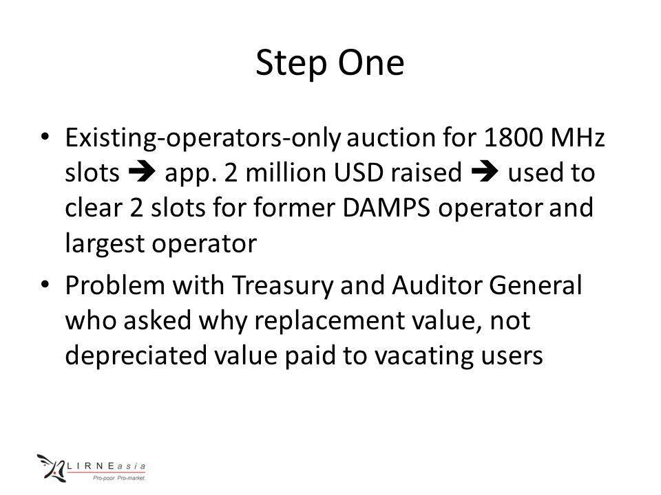 Step One Existing-operators-only auction for 1800 MHz slots  app. 2 million USD raised  used to clear 2 slots for former DAMPS operator and largest