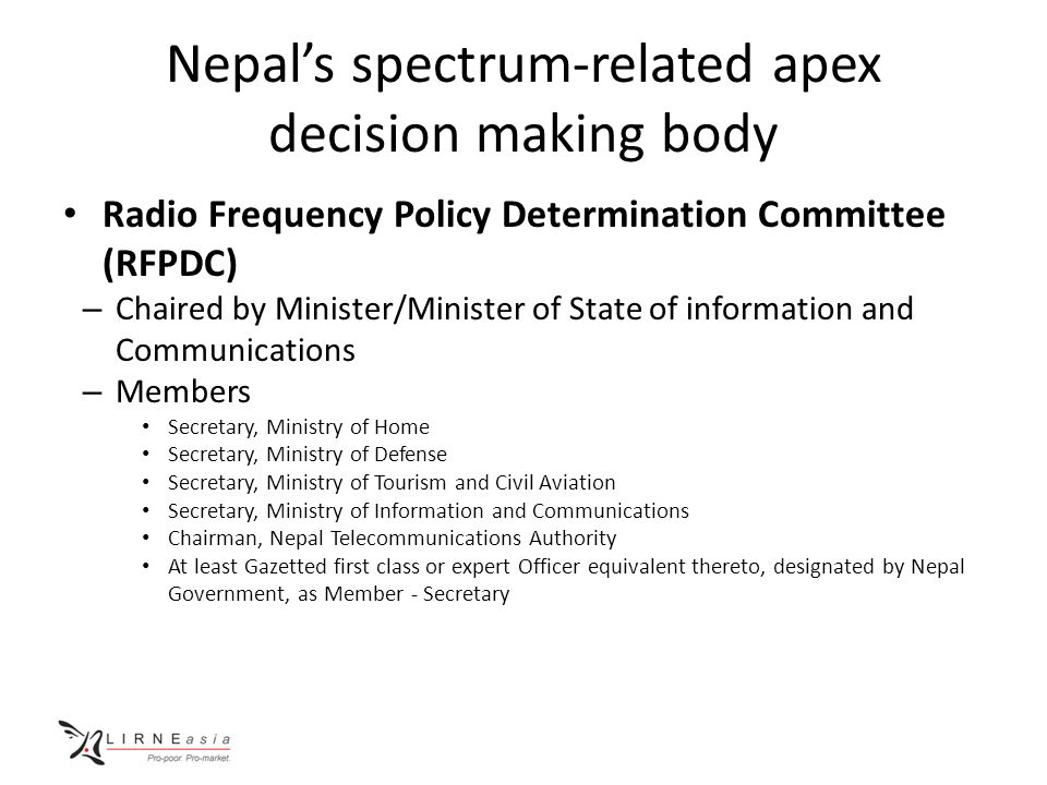 Nepal's spectrum-related apex decision making body Radio Frequency Policy Determination Committee (RFPDC) – Chaired by Minister/Minister of State of information and Communications – Members Secretary, Ministry of Home Secretary, Ministry of Defense Secretary, Ministry of Tourism and Civil Aviation Secretary, Ministry of Information and Communications Chairman, Nepal Telecommunications Authority At least Gazetted first class or expert Officer equivalent thereto, designated by Nepal Government, as Member - Secretary