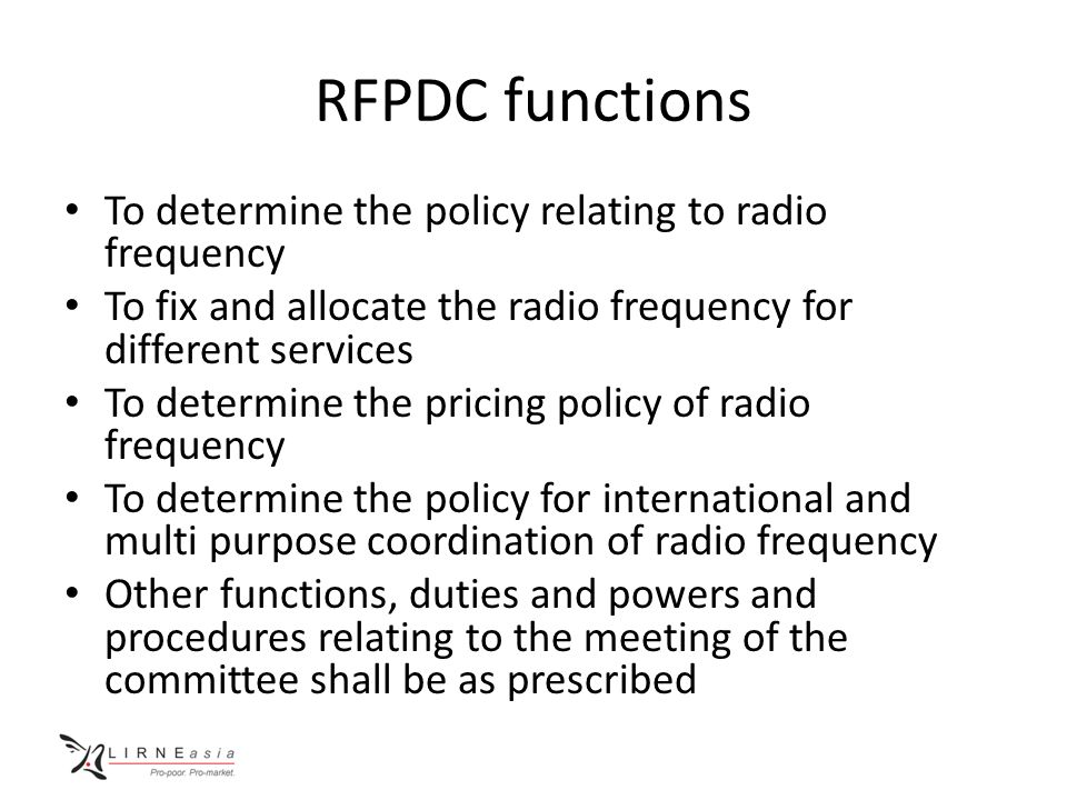 RFPDC functions To determine the policy relating to radio frequency To fix and allocate the radio frequency for different services To determine the pricing policy of radio frequency To determine the policy for international and multi purpose coordination of radio frequency Other functions, duties and powers and procedures relating to the meeting of the committee shall be as prescribed