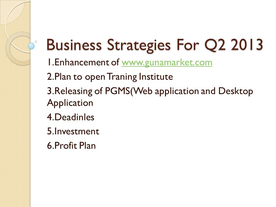 Business Strategies For Q2 2013 1.Enhancement of www.gunamarket.comwww.gunamarket.com 2.Plan to open Traning Institute 3.Releasing of PGMS(Web application and Desktop Application 4.Deadinles 5.Investment 6.Profit Plan