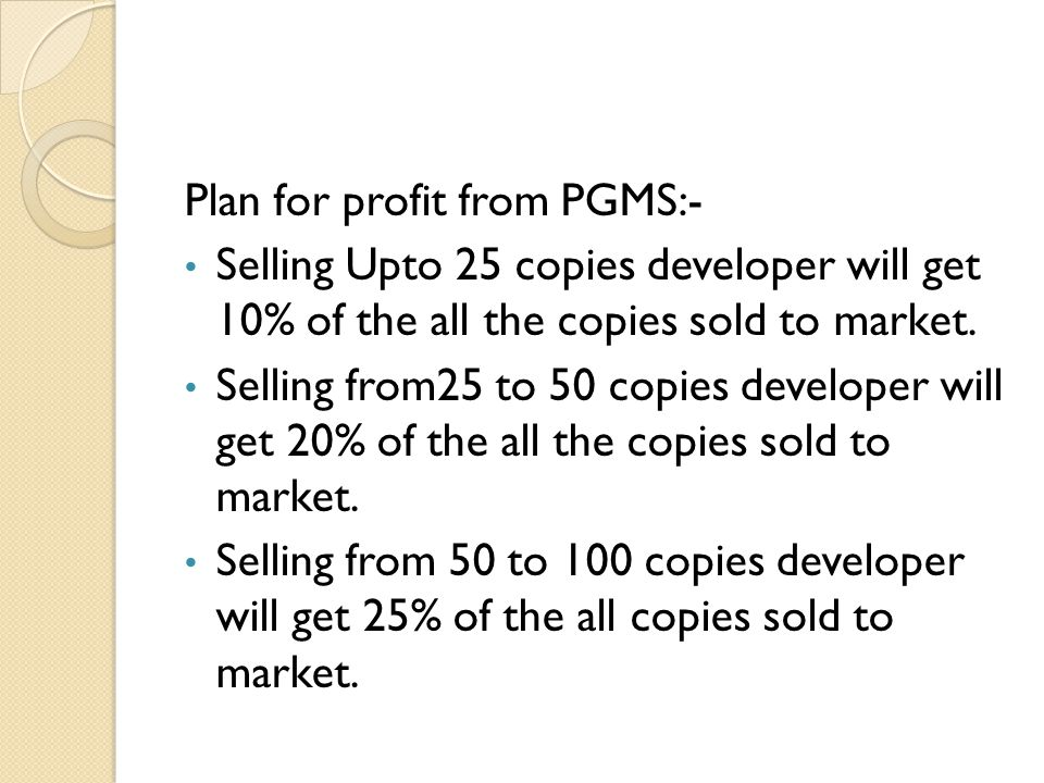 Plan for profit from PGMS:- Selling Upto 25 copies developer will get 10% of the all the copies sold to market.