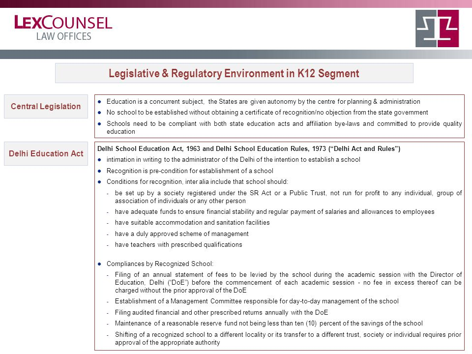 Central Legislation Education is a concurrent subject, the States are given autonomy by the centre for planning & administration No school to be established without obtaining a certificate of recognition/no objection from the state government Schools need to be compliant with both state education acts and affiliation bye-laws and committed to provide quality education Legislative & Regulatory Environment in K12 Segment Delhi Education Act Delhi School Education Act, 1963 and Delhi School Education Rules, 1973 ( Delhi Act and Rules ) intimation in writing to the administrator of the Delhi of the intention to establish a school Recognition is pre-condition for establishment of a school Conditions for recognition, inter alia include that school should: - be set up by a society registered under the SR Act or a Public Trust, not run for profit to any individual, group of association of individuals or any other person - have adequate funds to ensure financial stability and regular payment of salaries and allowances to employees - have suitable accommodation and sanitation facilities - have a duly approved scheme of management - have teachers with prescribed qualifications Compliances by Recognized School: - Filing of an annual statement of fees to be levied by the school during the academic session with the Director of Education, Delhi ( DoE ) before the commencement of each academic session - no fee in excess thereof can be charged without the prior approval of the DoE - Establishment of a Management Committee responsible for day-to-day management of the school - Filing audited financial and other prescribed returns annually with the DoE - Maintenance of a reasonable reserve fund not being less than ten (10) percent of the savings of the school - Shifting of a recognized school to a different locality or its transfer to a different trust, society or individual requires prior approval of the appropriate authority
