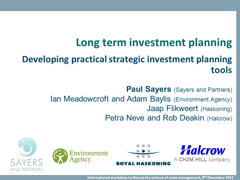 International workshop to discuss the science of asset management, 9 th December 2011 Long term investment planning Developing practical strategic investment planning tools Paul Sayers (Sayers and Partners) Ian Meadowcroft and Adam Baylis (Environment Agency) Jaap Flikweert (Haskoning) Petra Neve and Rob Deakin (Halcrow) A CH2M HILL company