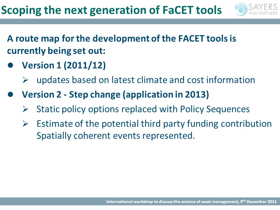 International workshop to discuss the science of asset management, 9 th December 2011 Scoping the next generation of FaCET tools A route map for the development of the FACET tools is currently being set out: Version 1 (2011/12)  updates based on latest climate and cost information Version 2 - Step change (application in 2013)  Static policy options replaced with Policy Sequences  Estimate of the potential third party funding contribution Spatially coherent events represented.