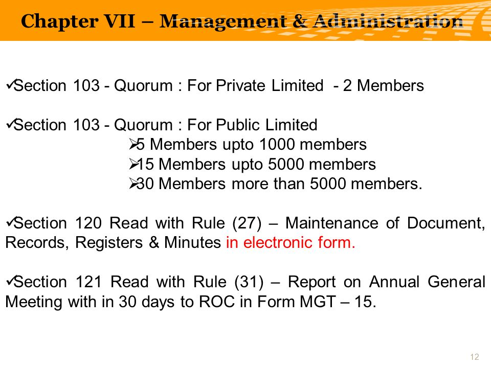 Section 103 - Quorum : For Private Limited - 2 Members Section 103 - Quorum : For Public Limited  5 Members upto 1000 members  15 Members upto 5000 members  30 Members more than 5000 members.