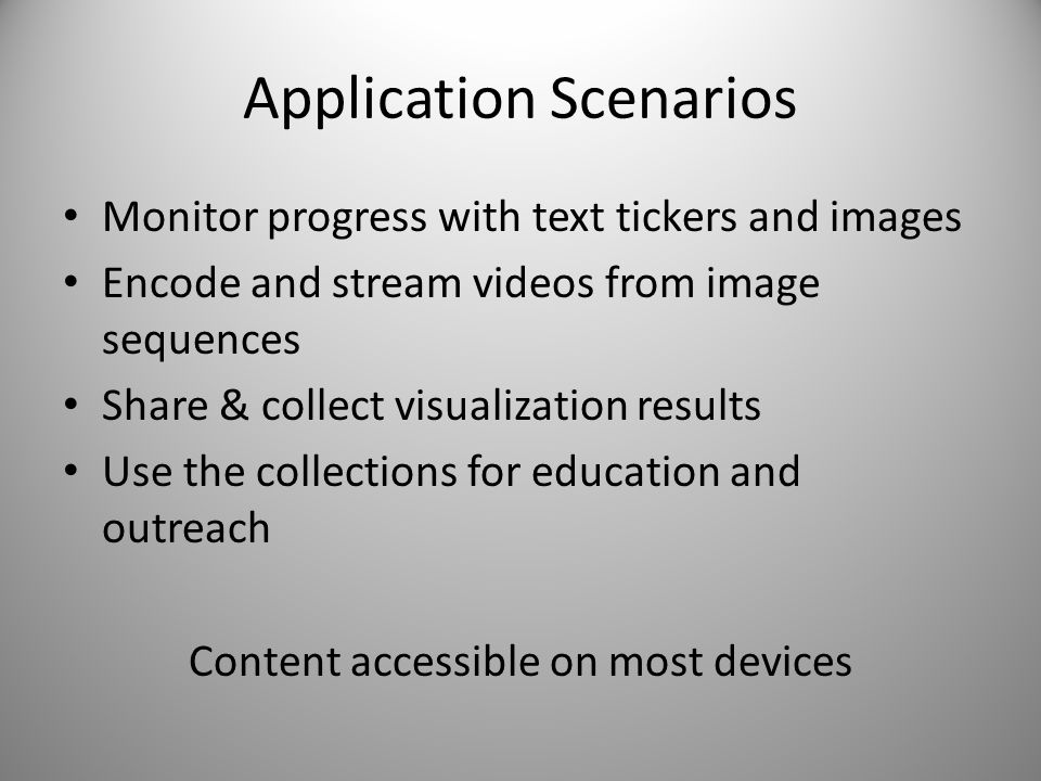 Application Scenarios Monitor progress with text tickers and images Encode and stream videos from image sequences Share & collect visualization results Use the collections for education and outreach Content accessible on most devices