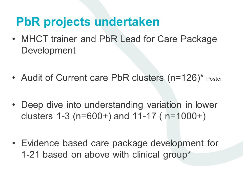 PbR projects undertaken MHCT trainer and PbR Lead for Care Package Development Audit of Current care PbR clusters (n=126)* Poster Deep dive into understanding variation in lower clusters 1-3 (n=600+) and 11-17 ( n=1000+) Evidence based care package development for 1-21 based on above with clinical group*