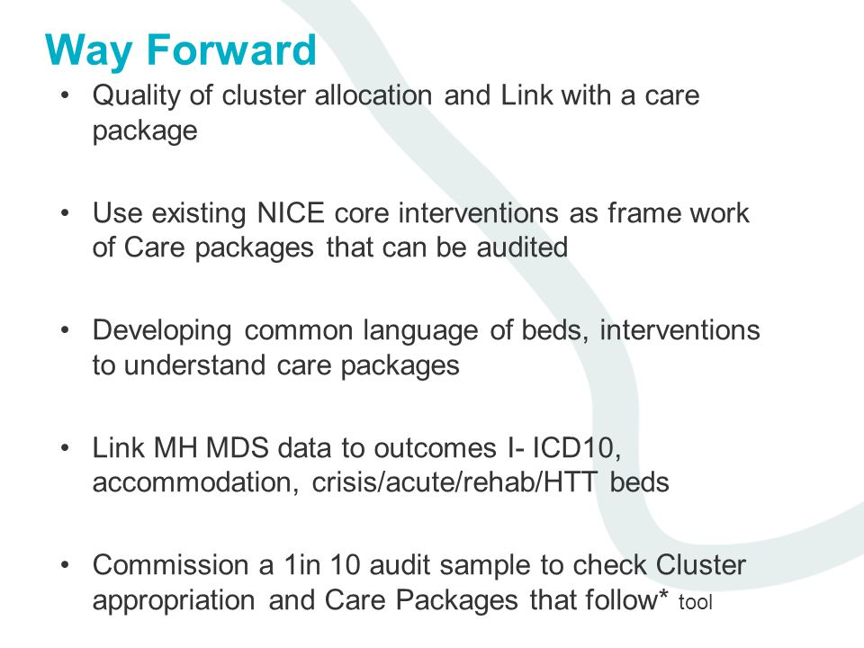 Way Forward Quality of cluster allocation and Link with a care package Use existing NICE core interventions as frame work of Care packages that can be audited Developing common language of beds, interventions to understand care packages Link MH MDS data to outcomes I- ICD10, accommodation, crisis/acute/rehab/HTT beds Commission a 1in 10 audit sample to check Cluster appropriation and Care Packages that follow* tool