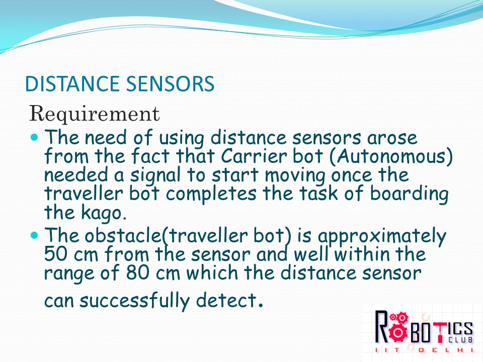 DISTANCE SENSORS Requirement The need of using distance sensors arose from the fact that Carrier bot (Autonomous) needed a signal to start moving once the traveller bot completes the task of boarding the kago.