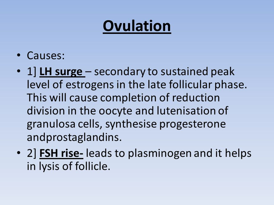 Ovulation Causes: 1] LH surge – secondary to sustained peak level of estrogens in the late follicular phase.