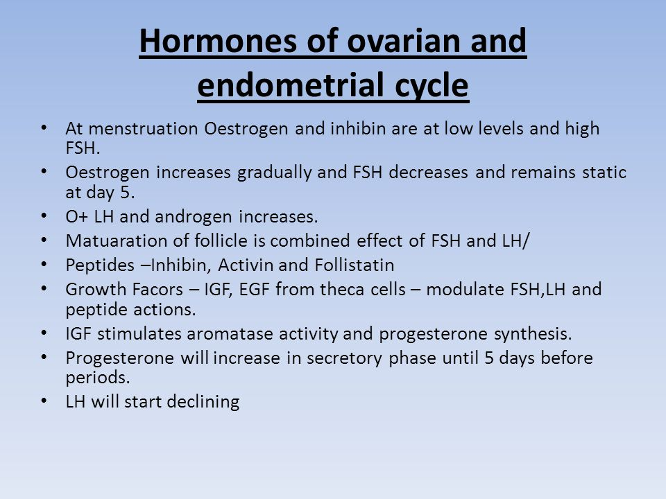 Hormones of ovarian and endometrial cycle At menstruation Oestrogen and inhibin are at low levels and high FSH.