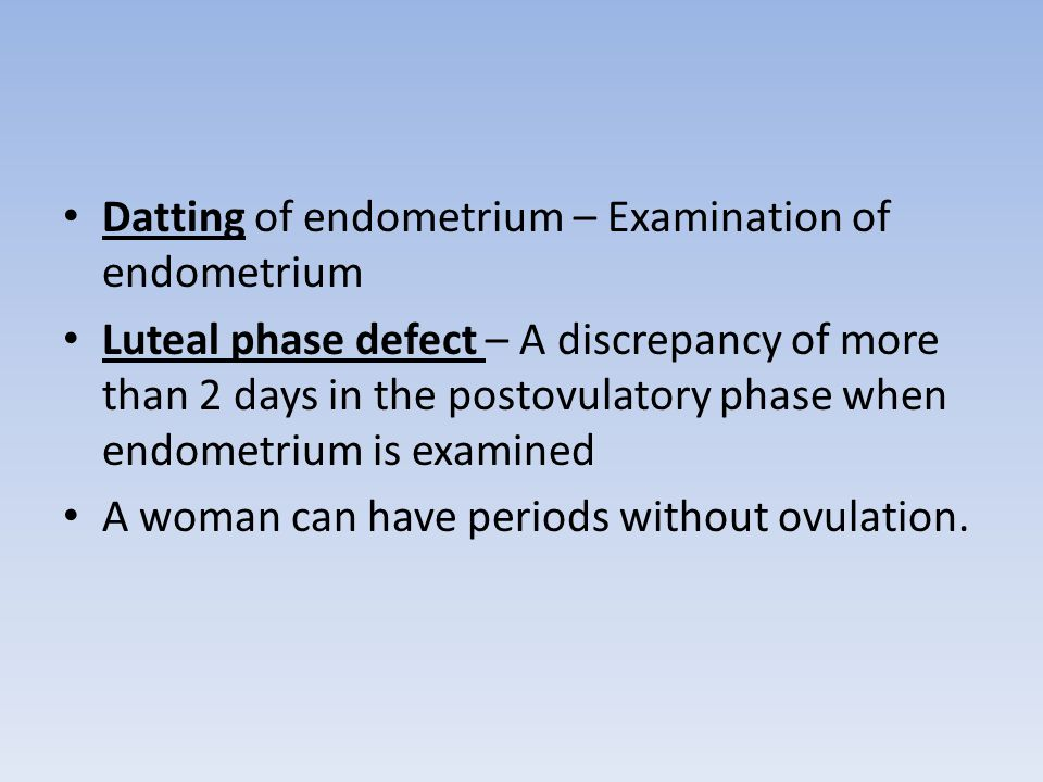 Datting of endometrium – Examination of endometrium Luteal phase defect – A discrepancy of more than 2 days in the postovulatory phase when endometrium is examined A woman can have periods without ovulation.