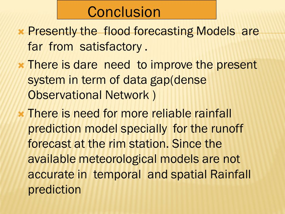  The Problems of Flood Forecast not merely related to the models but also to the condition under which the models used  Every River has unique Flood Forecasting Problems in term of data availability,Physiographic and Hydro Meteorological Conditions  The flood flows are extremely unsteady and the models do not readily adopt to the abrupt flow changes