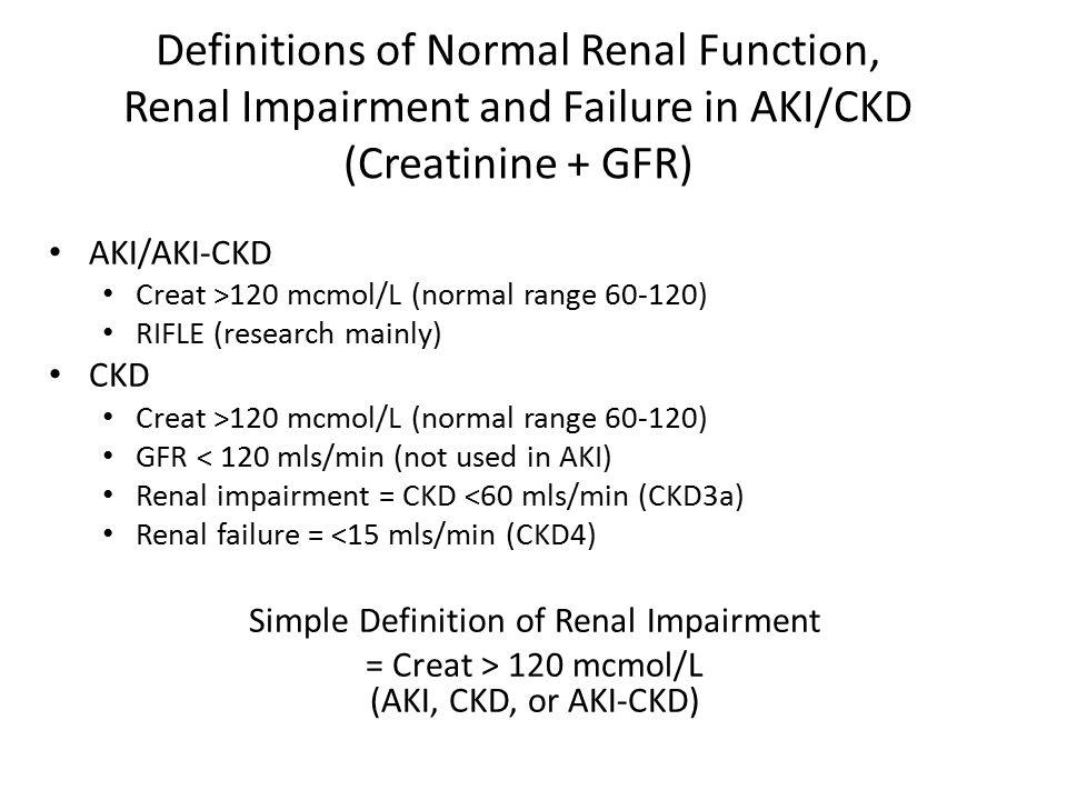 Definitions of Normal Renal Function, Renal Impairment and Failure in AKI/CKD (Creatinine + GFR) AKI/AKI-CKD Creat >120 mcmol/L (normal range 60-120)