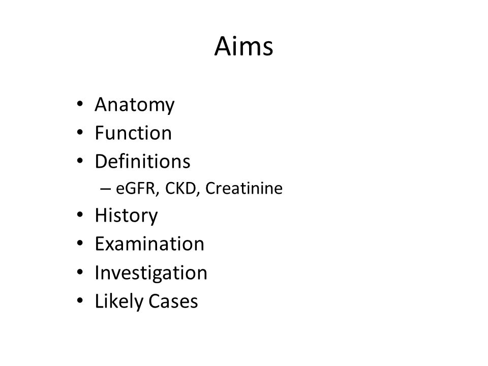Aims Anatomy Function Definitions – eGFR, CKD, Creatinine History Examination Investigation Likely Cases