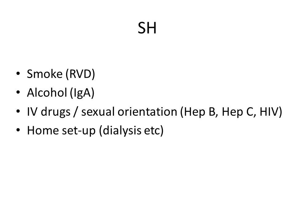SH Smoke (RVD) Alcohol (IgA) IV drugs / sexual orientation (Hep B, Hep C, HIV) Home set-up (dialysis etc)