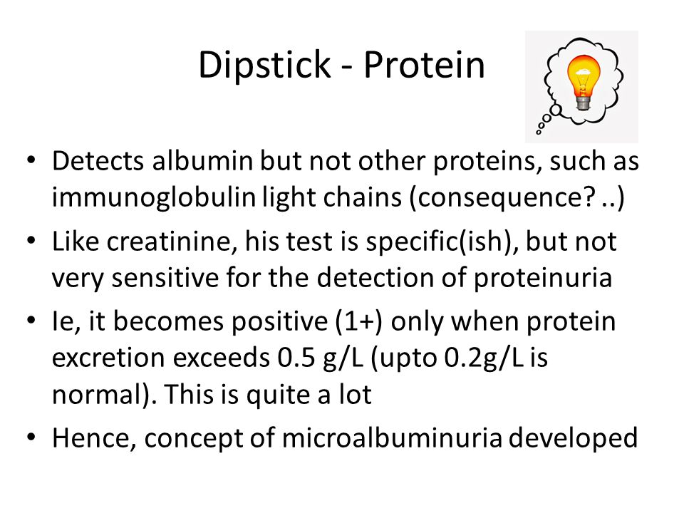 Dipstick - Protein Detects albumin but not other proteins, such as immunoglobulin light chains (consequence?..) Like creatinine, his test is specific(