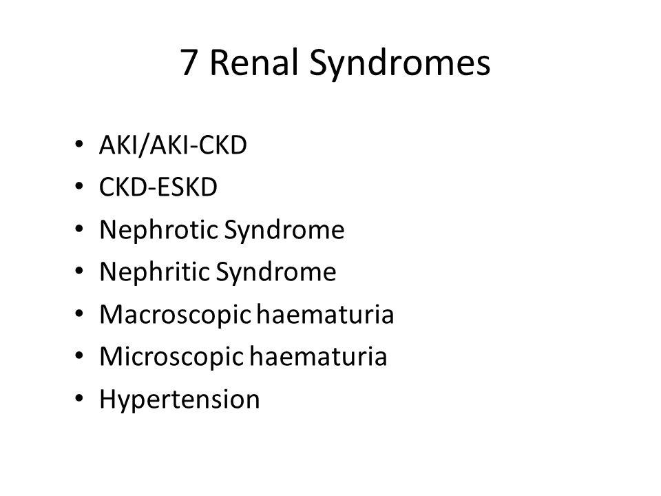 7 Renal Syndromes AKI/AKI-CKD CKD-ESKD Nephrotic Syndrome Nephritic Syndrome Macroscopic haematuria Microscopic haematuria Hypertension